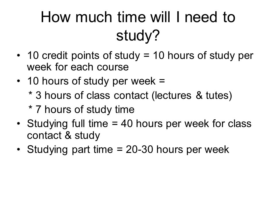 How much time will I need to study? 10 credit points of study = 10 hours of study per week for each course 10 hours of study per week = * 3 hours of c