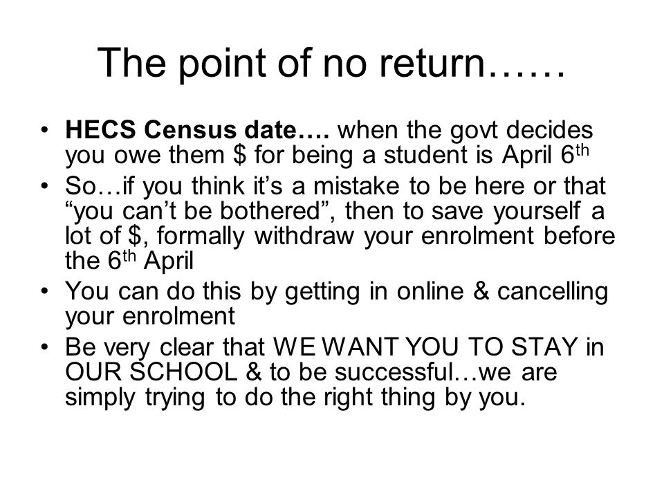 The point of no return…… HECS Census date…. when the govt decides you owe them $ for being a student is April 6 th So…if you think it's a mistake to b