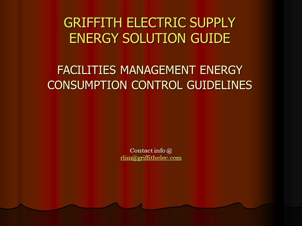 GRIFFITH ELECTRIC SUPPLY ENERGY SOLUTION GUIDE FACILITIES MANAGEMENT ENERGY CONSUMPTION CONTROL GUIDELINES GRIFFITH ELECTRIC SUPPLY ENERGY SOLUTION GUIDE FACILITIES MANAGEMENT ENERGY CONSUMPTION CONTROL GUIDELINES Contact info @ rlim@griffithelec.com rlim@griffithelec.com