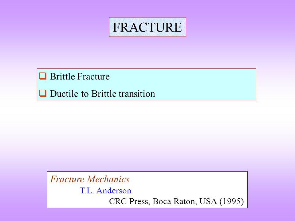 FRACTURE  Brittle Fracture  Ductile to Brittle transition Fracture Mechanics T.L. Anderson CRC Press, Boca Raton, USA (1995)