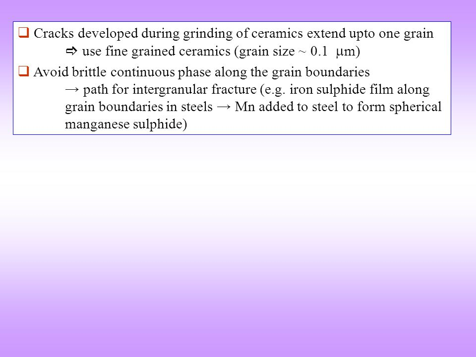  Cracks developed during grinding of ceramics extend upto one grain  use fine grained ceramics (grain size ~ 0.1  m)  Avoid brittle continuous ph