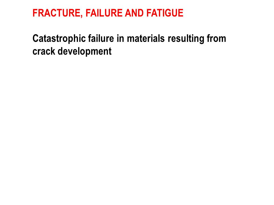 FRACTURE, FAILURE AND FATIGUE Catastrophic failure in materials resulting from crack development