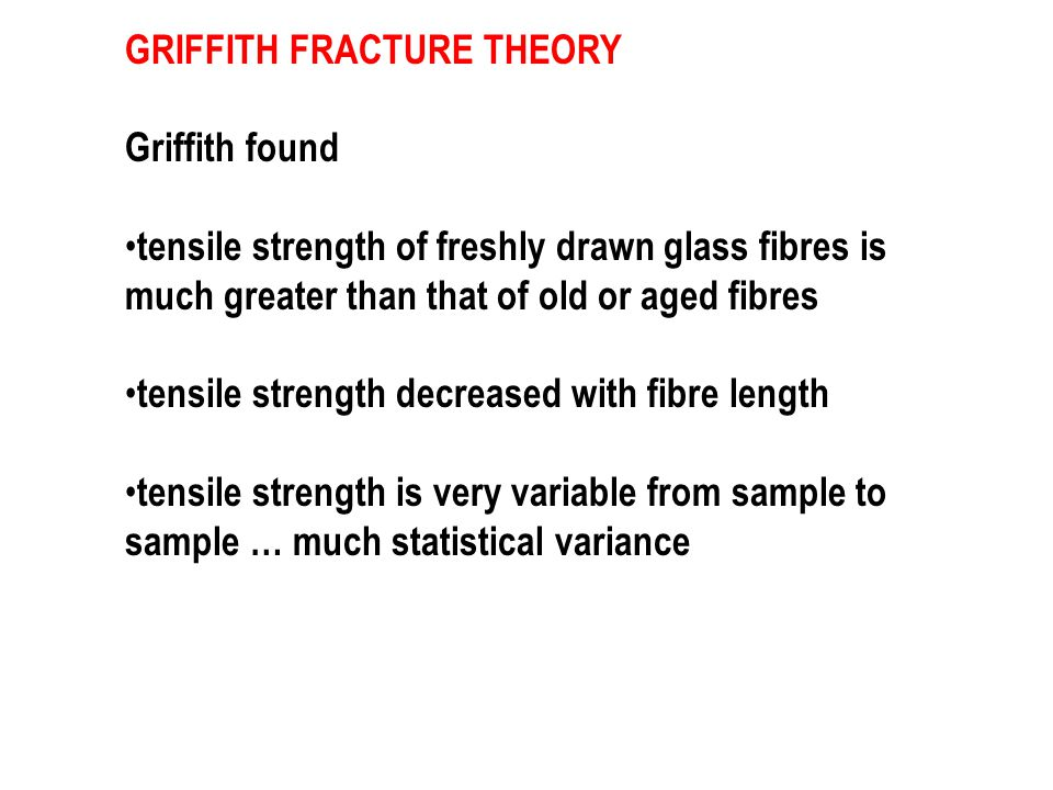 GRIFFITH FRACTURE THEORY Griffith found tensile strength of freshly drawn glass fibres is much greater than that of old or aged fibres tensile strengt