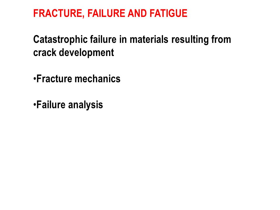 FRACTURE, FAILURE AND FATIGUE Catastrophic failure in materials resulting from crack development Fracture mechanics Failure analysis