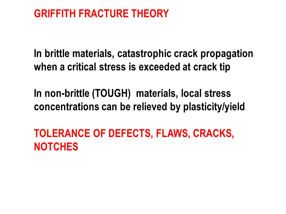 GRIFFITH FRACTURE THEORY In brittle materials, catastrophic crack propagation when a critical stress is exceeded at crack tip In non-brittle (TOUGH) materials, local stress concentrations can be relieved by plasticity/yield TOLERANCE OF DEFECTS, FLAWS, CRACKS, NOTCHES