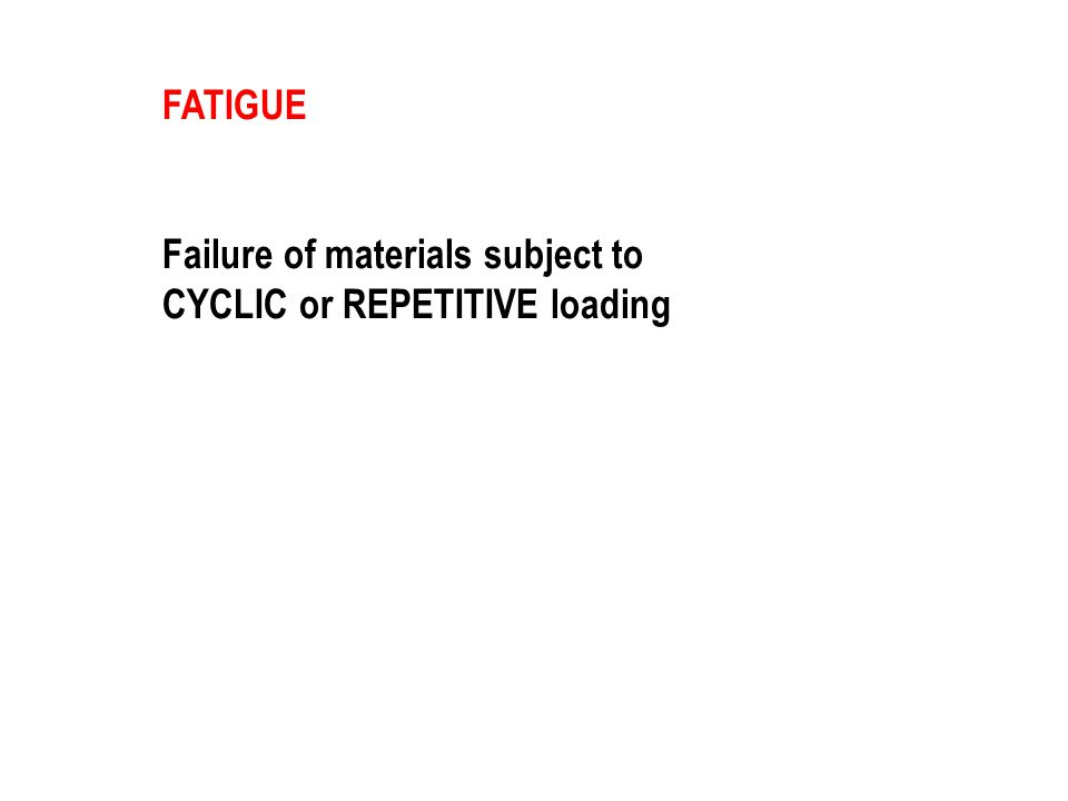 FATIGUE Failure of materials subject to CYCLIC or REPETITIVE loading