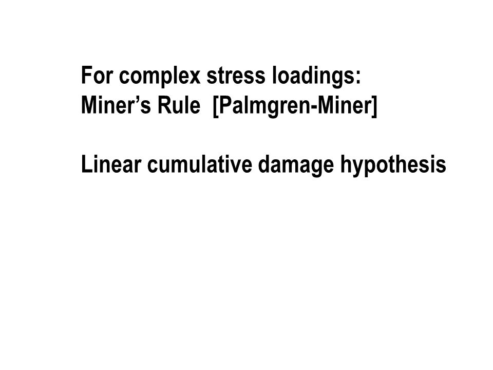 For complex stress loadings: Miner's Rule [Palmgren-Miner] Linear cumulative damage hypothesis
