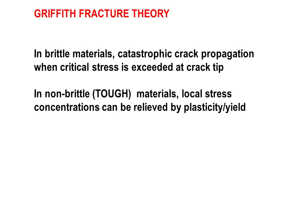 GRIFFITH FRACTURE THEORY In brittle materials, catastrophic crack propagation when critical stress is exceeded at crack tip In non-brittle (TOUGH) materials, local stress concentrations can be relieved by plasticity/yield