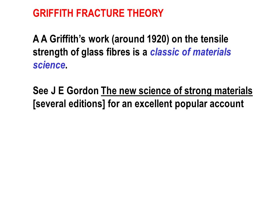 GRIFFITH FRACTURE THEORY A A Griffith's work (around 1920) on the tensile strength of glass fibres is a classic of materials science.