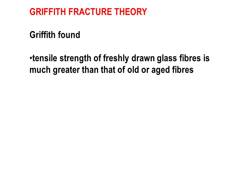 GRIFFITH FRACTURE THEORY Griffith found tensile strength of freshly drawn glass fibres is much greater than that of old or aged fibres