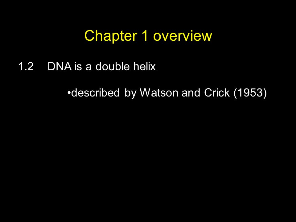 Chapter 1 overview 1.2DNA is a double helix described by Watson and Crick (1953)
