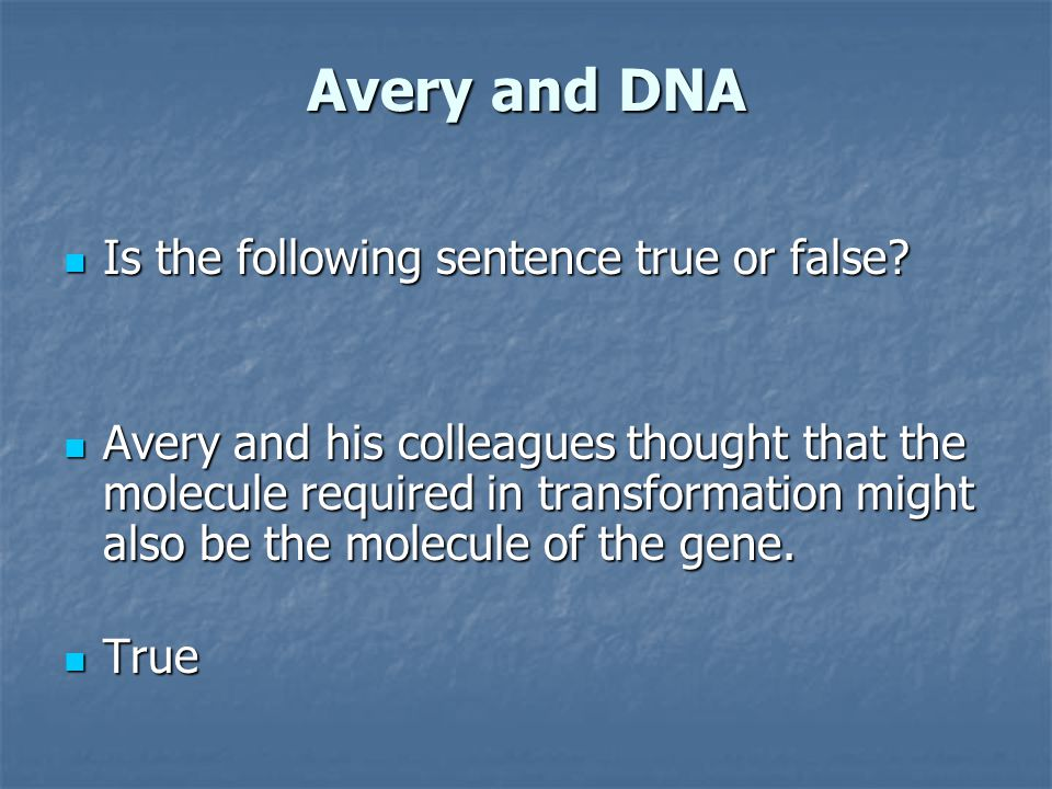 Avery and DNA Is the following sentence true or false? Is the following sentence true or false? Avery and his colleagues thought that the molecule req