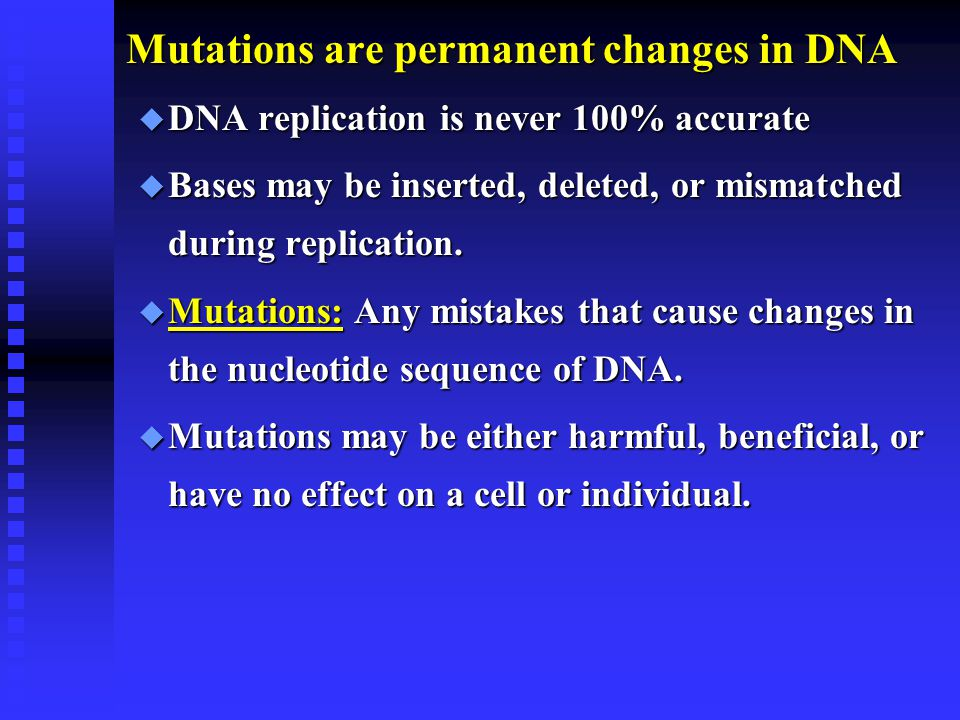 Mutations are permanent changes in DNA u DNA replication is never 100% accurate u Bases may be inserted, deleted, or mismatched during replication.