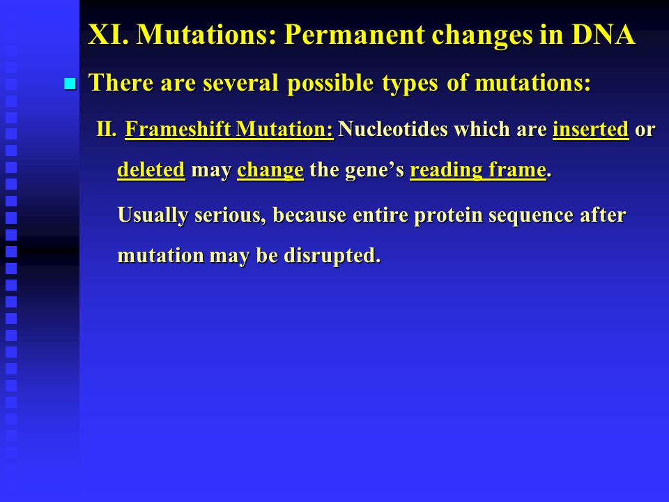 XI. Mutations: Permanent changes in DNA n There are several possible types of mutations: II. Frameshift Mutation: Nucleotides which are inserted or de