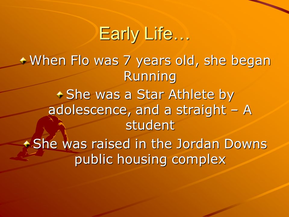 Early Life… When Flo was 7 years old, she began Running She was a Star Athlete by adolescence, and a straight – A student She was raised in the Jordan Downs public housing complex