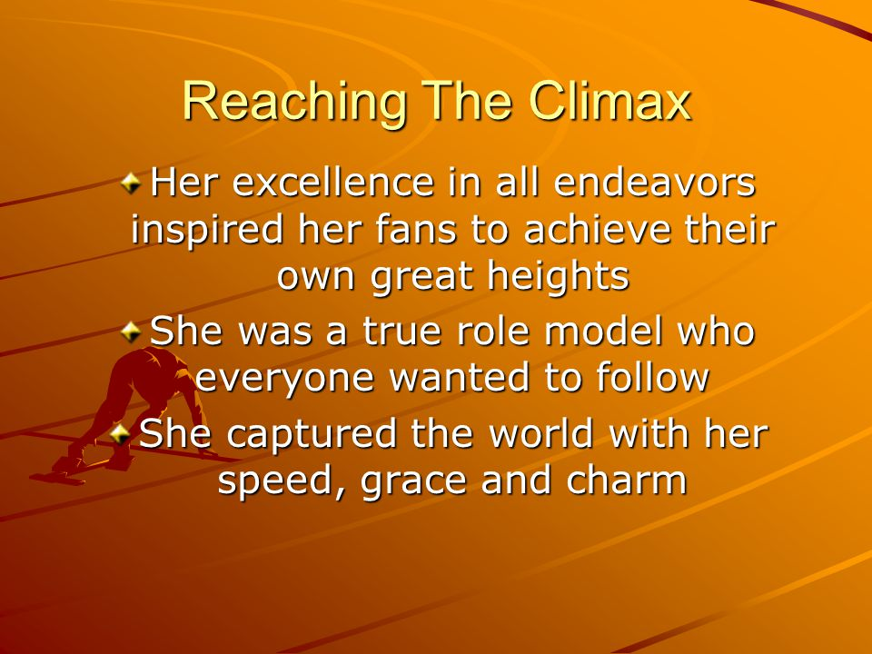Reaching The Climax Her excellence in all endeavors inspired her fans to achieve their own great heights She was a true role model who everyone wanted to follow She captured the world with her speed, grace and charm