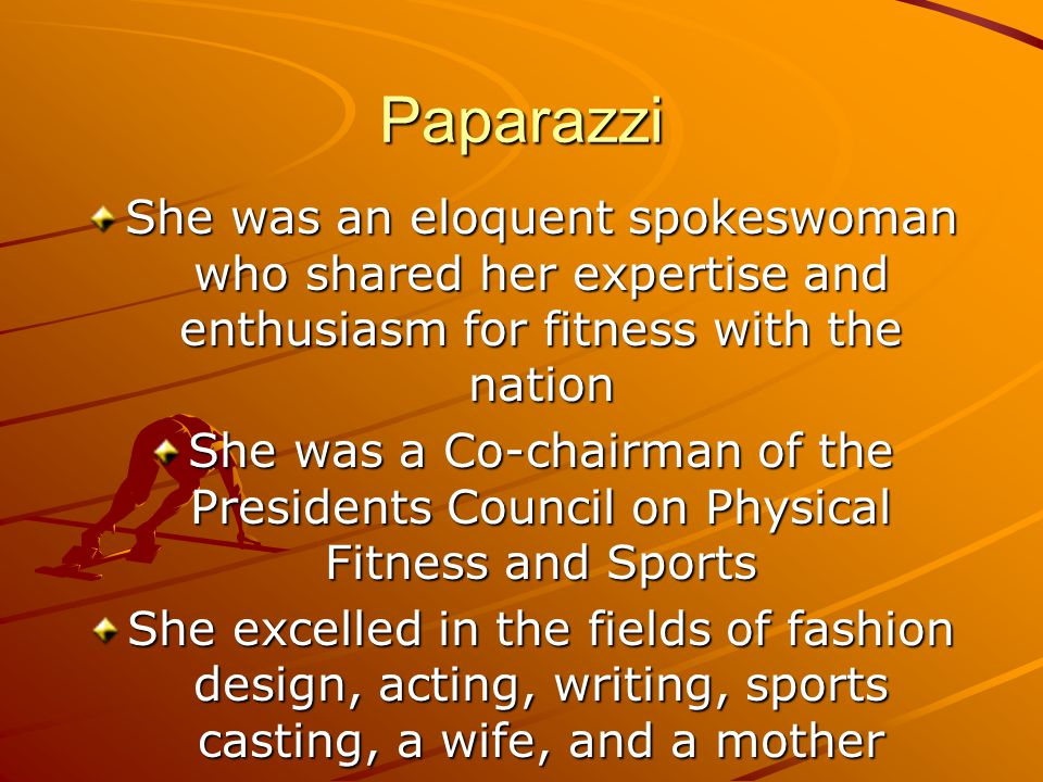 Paparazzi She was an eloquent spokeswoman who shared her expertise and enthusiasm for fitness with the nation She was a Co-chairman of the Presidents Council on Physical Fitness and Sports She excelled in the fields of fashion design, acting, writing, sports casting, a wife, and a mother