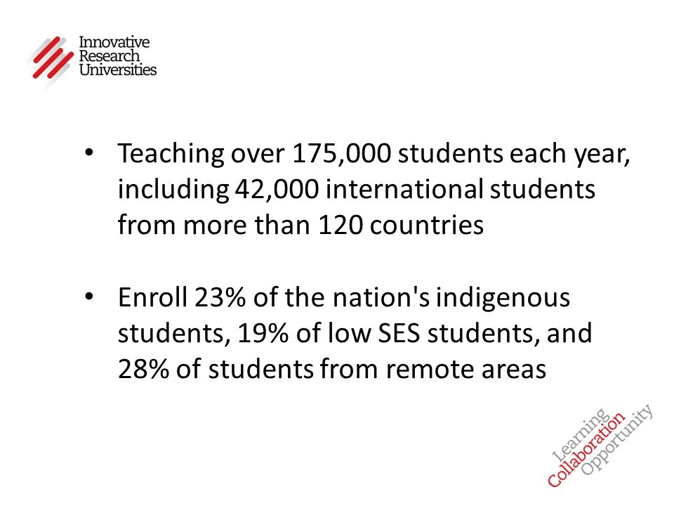 Teaching over 175,000 students each year, including 42,000 international students from more than 120 countries Enroll 23% of the nation s indigenous students, 19% of low SES students, and 28% of students from remote areas