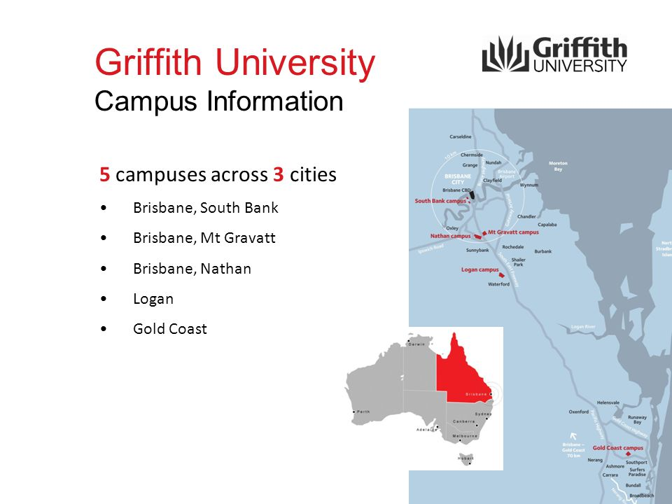 Griffith University Campus Information 5 campuses across 3 cities Brisbane, South Bank Brisbane, Mt Gravatt Brisbane, Nathan Logan Gold Coast