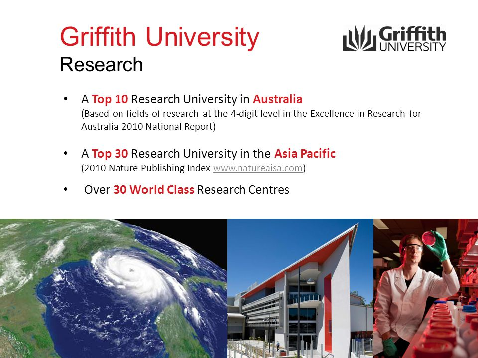 Griffith University Research A Top 10 Research University in Australia (Based on fields of research at the 4-digit level in the Excellence in Research for Australia 2010 National Report) A Top 30 Research University in the Asia Pacific (2010 Nature Publishing Index www.natureaisa.com)www.natureaisa.com Over 30 World Class Research Centres