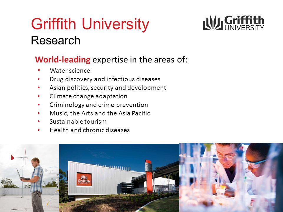 Griffith University Research World-leading expertise in the areas of: Water science Drug discovery and infectious diseases Asian politics, security and development Climate change adaptation Criminology and crime prevention Music, the Arts and the Asia Pacific Sustainable tourism Health and chronic diseases
