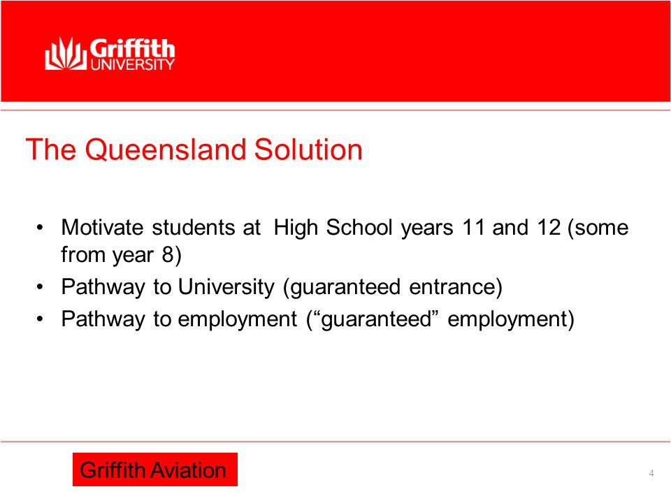 Information Services 4 The Queensland Solution Motivate students at High School years 11 and 12 (some from year 8) Pathway to University (guaranteed entrance) Pathway to employment ( guaranteed employment) Griffith Aviation