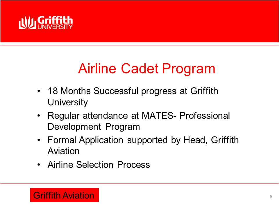 Information Services Direct entry to Griffith University for Pilots High Achievement in Aerospace Subject Passes in Maths and English Recommendation from Principal 8 Griffith Aviation