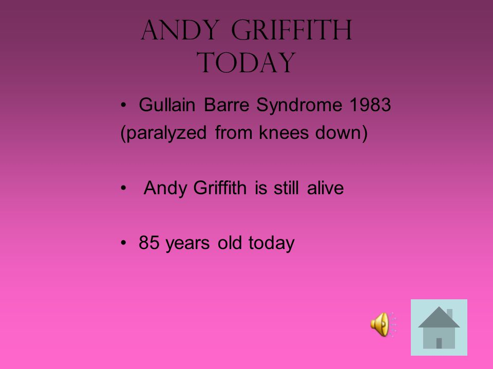 Andy Griffith Today Gullain Barre Syndrome 1983 (paralyzed from knees down) Andy Griffith is still alive 85 years old today