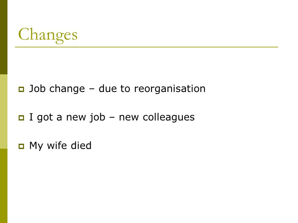 Changes  Job change – due to reorganisation  I got a new job – new colleagues  My wife died