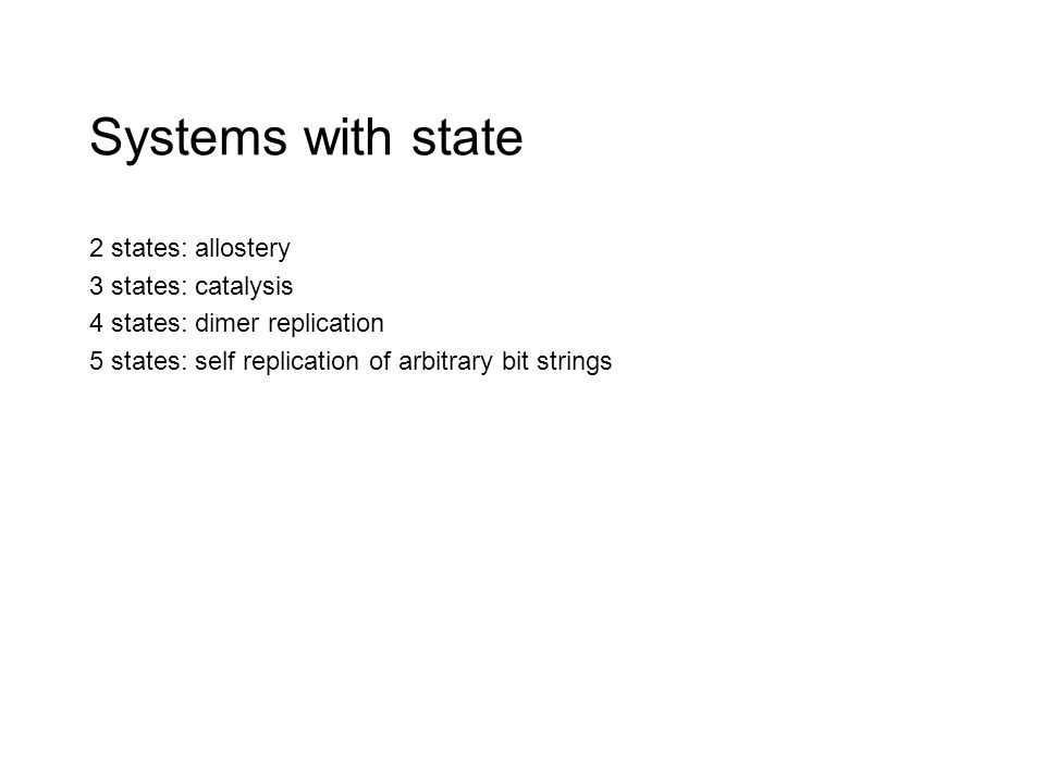 Systems with state 2 states: allostery 3 states: catalysis 4 states: dimer replication 5 states: self replication of arbitrary bit strings