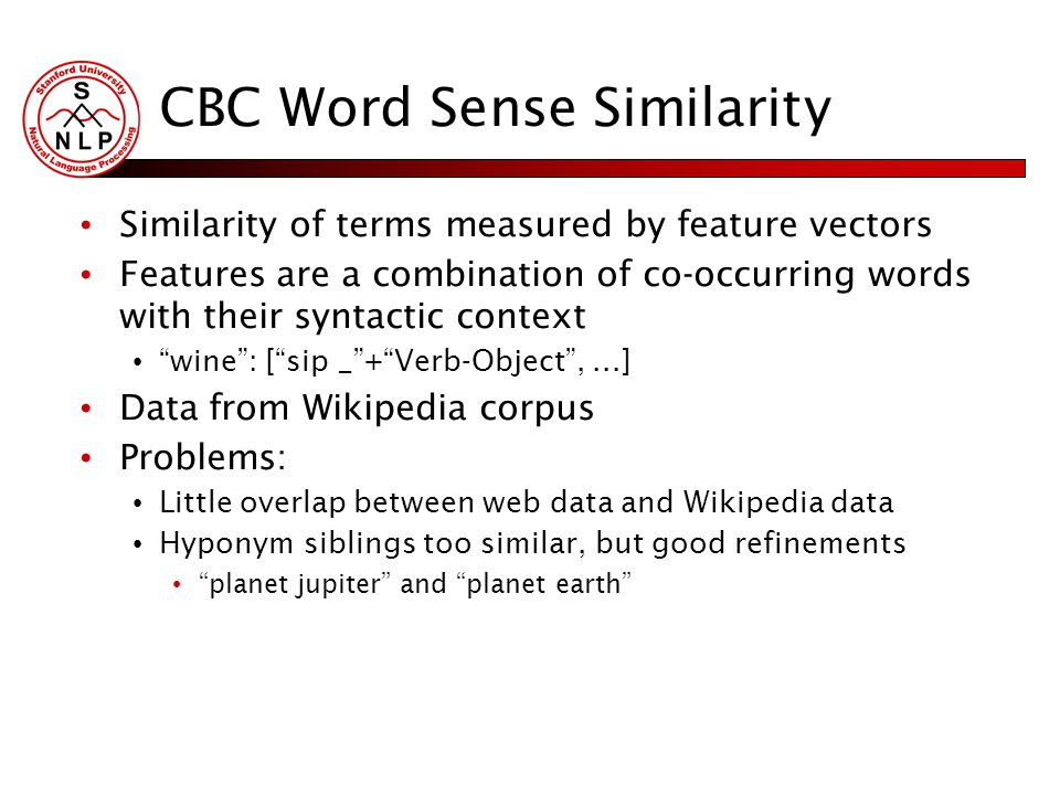 CBC Word Sense Similarity Similarity of terms measured by feature vectors Features are a combination of co-occurring words with their syntactic context wine : [ sip _ + Verb-Object ,...] Data from Wikipedia corpus Problems: Little overlap between web data and Wikipedia data Hyponym siblings too similar, but good refinements planet jupiter and planet earth