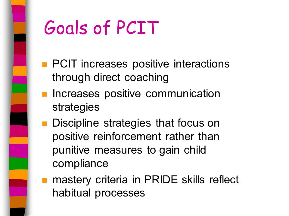 Goals of PCIT n PCIT increases positive interactions through direct coaching n Increases positive communication strategies n Discipline strategies that focus on positive reinforcement rather than punitive measures to gain child compliance n mastery criteria in PRIDE skills reflect habitual processes