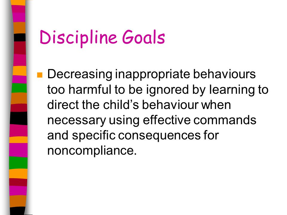 Discipline Goals n Decreasing inappropriate behaviours too harmful to be ignored by learning to direct the child's behaviour when necessary using effective commands and specific consequences for noncompliance.
