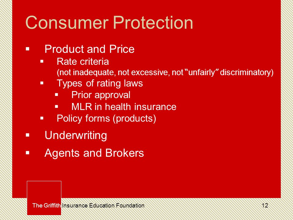 12 Consumer Protection  Product and Price  Rate criteria (not inadequate, not excessive, not unfairly discriminatory)  Types of rating laws  Prior approval  MLR in health insurance  Policy forms (products)  Underwriting  Agents and Brokers The Griffith Insurance Education Foundation