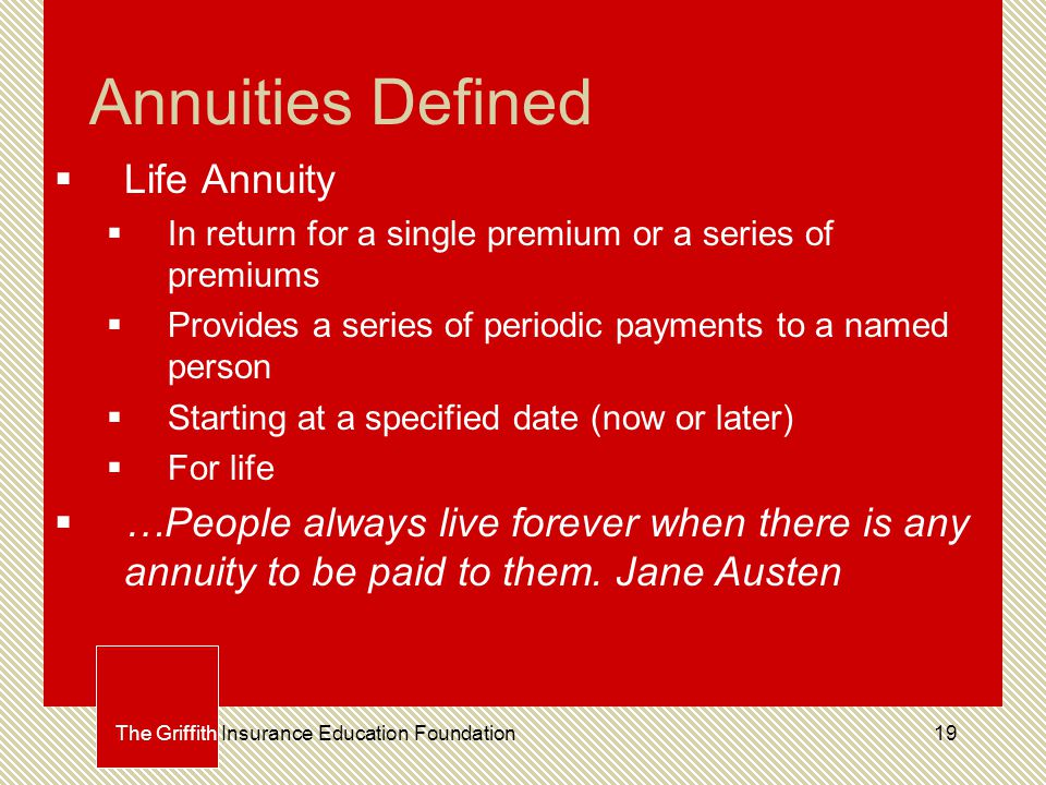 19 Annuities Defined  Life Annuity  In return for a single premium or a series of premiums  Provides a series of periodic payments to a named person  Starting at a specified date (now or later)  For life  …People always live forever when there is any annuity to be paid to them.