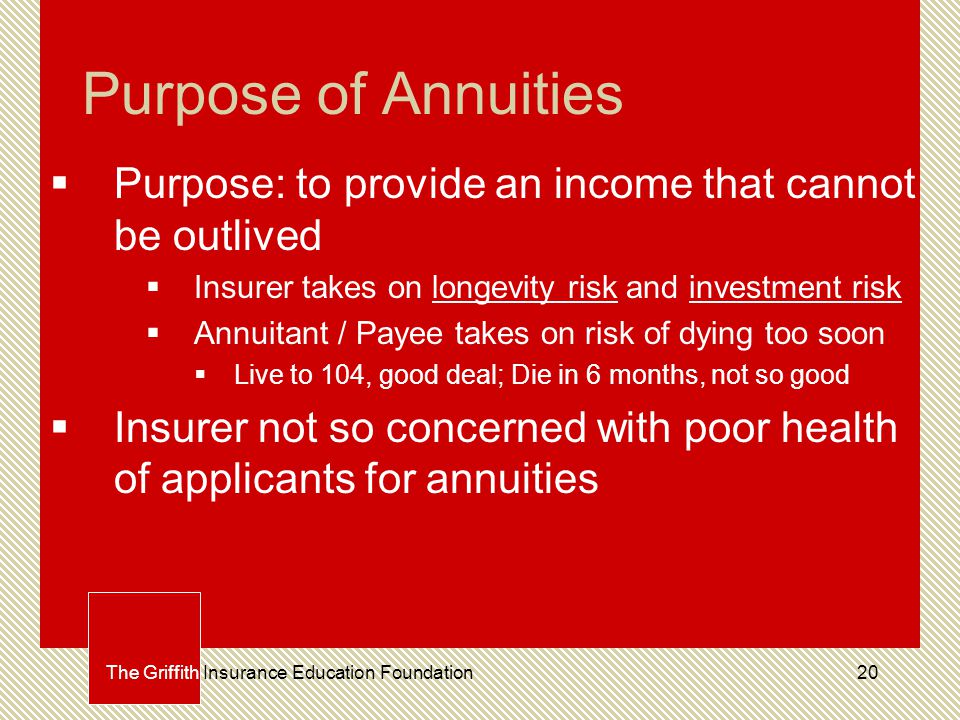 20 Purpose of Annuities  Purpose: to provide an income that cannot be outlived  Insurer takes on longevity risk and investment risk  Annuitant / Payee takes on risk of dying too soon  Live to 104, good deal; Die in 6 months, not so good  Insurer not so concerned with poor health of applicants for annuities The Griffith Insurance Education Foundation