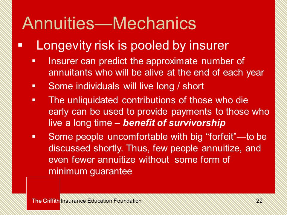 22 Annuities—Mechanics  Longevity risk is pooled by insurer  Insurer can predict the approximate number of annuitants who will be alive at the end of each year  Some individuals will live long / short  The unliquidated contributions of those who die early can be used to provide payments to those who live a long time – benefit of survivorship  Some people uncomfortable with big forfeit —to be discussed shortly.