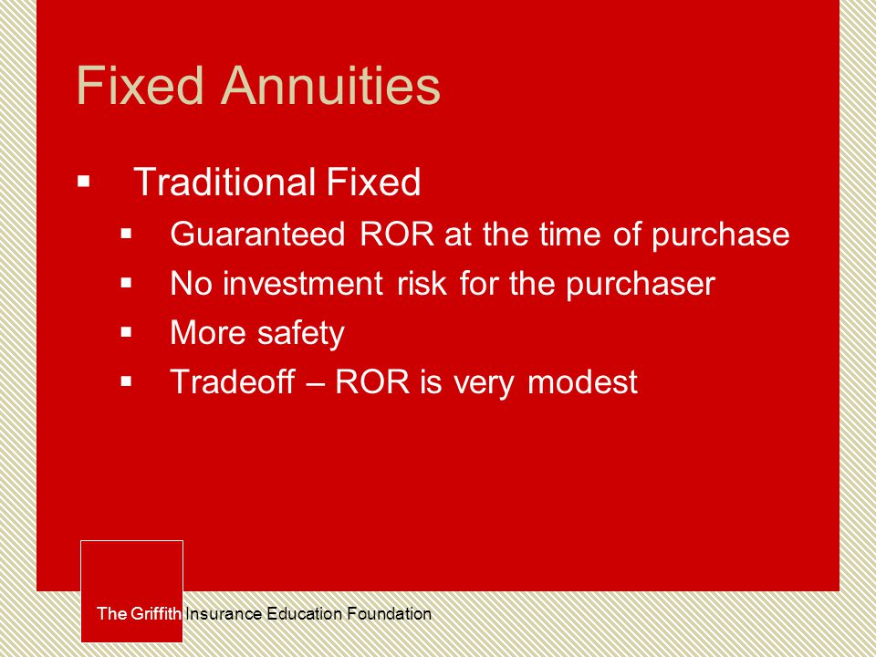 Fixed Annuities  Traditional Fixed  Guaranteed ROR at the time of purchase  No investment risk for the purchaser  More safety  Tradeoff – ROR is very modest The Griffith Insurance Education Foundation
