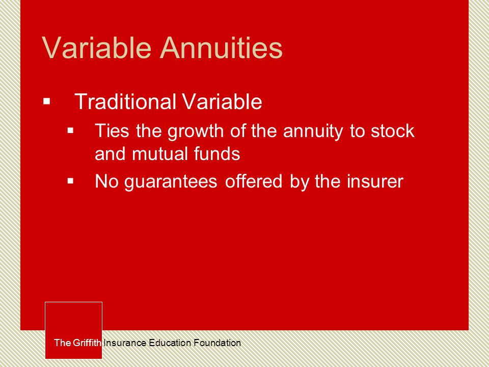 Variable Annuities  Traditional Variable  Ties the growth of the annuity to stock and mutual funds  No guarantees offered by the insurer The Griffith Insurance Education Foundation