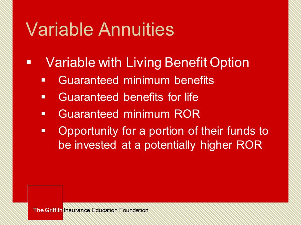 Variable Annuities  Variable with Living Benefit Option  Guaranteed minimum benefits  Guaranteed benefits for life  Guaranteed minimum ROR  Opportunity for a portion of their funds to be invested at a potentially higher ROR The Griffith Insurance Education Foundation