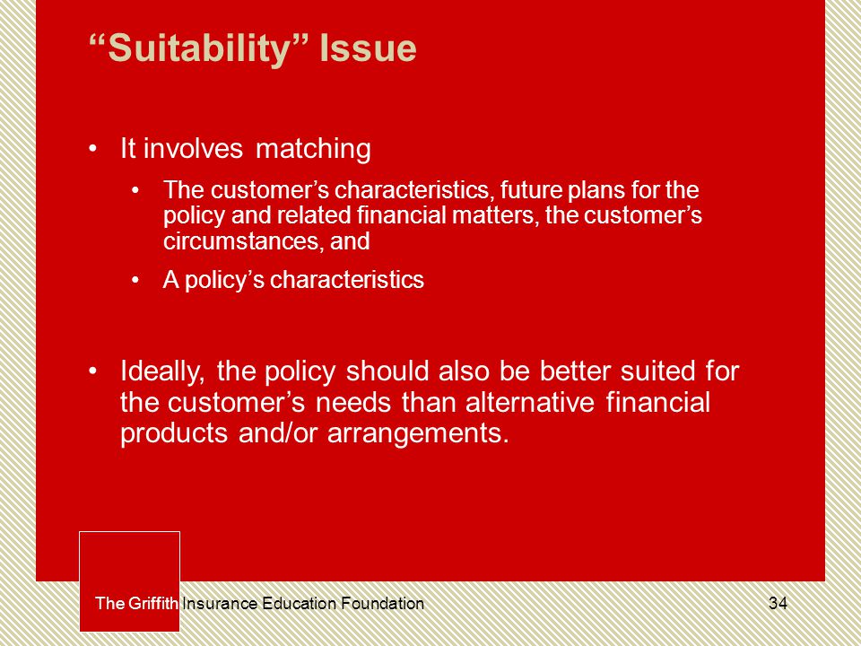 34The Griffith Insurance Education Foundation Suitability Issue It involves matching The customer's characteristics, future plans for the policy and related financial matters, the customer's circumstances, and A policy's characteristics Ideally, the policy should also be better suited for the customer's needs than alternative financial products and/or arrangements.