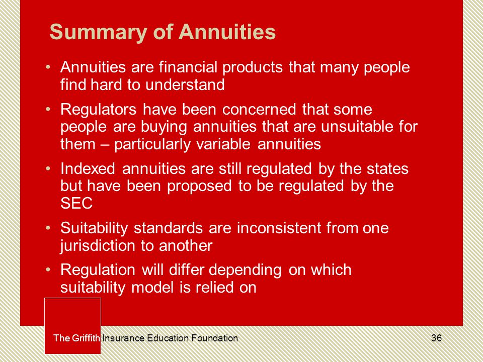 36The Griffith Insurance Education Foundation Summary of Annuities Annuities are financial products that many people find hard to understand Regulators have been concerned that some people are buying annuities that are unsuitable for them – particularly variable annuities Indexed annuities are still regulated by the states but have been proposed to be regulated by the SEC Suitability standards are inconsistent from one jurisdiction to another Regulation will differ depending on which suitability model is relied on