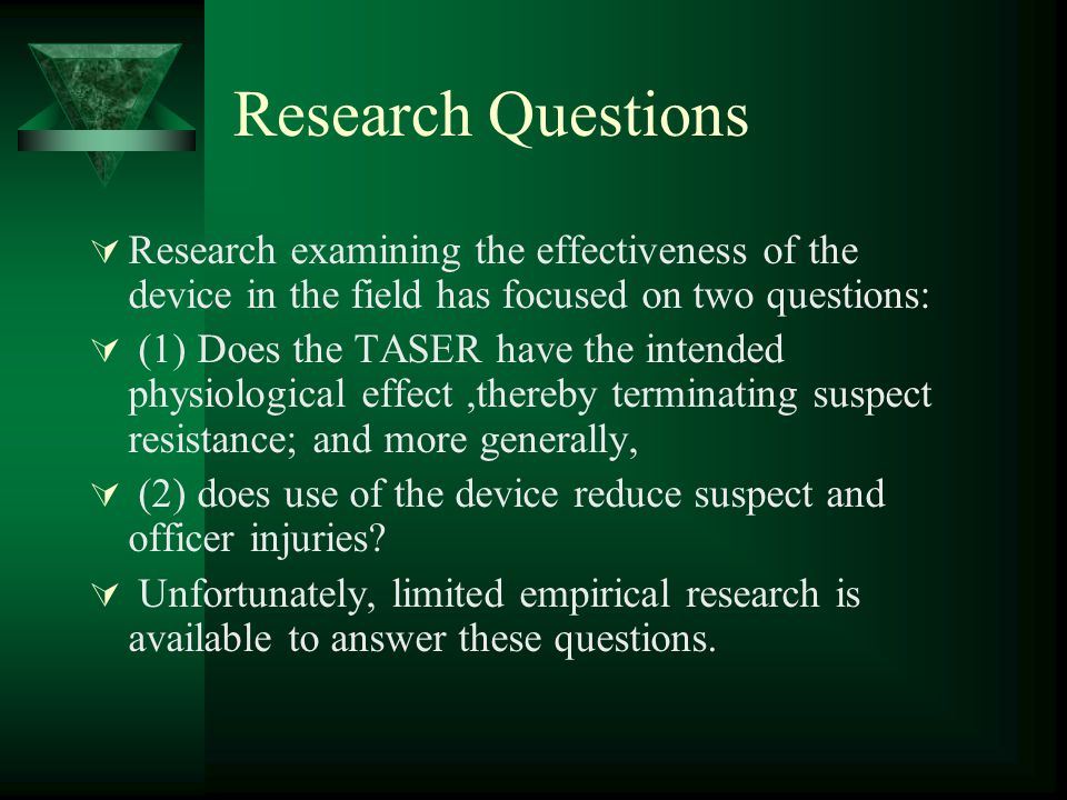Research Questions  Research examining the effectiveness of the device in the field has focused on two questions:  (1) Does the TASER have the inten