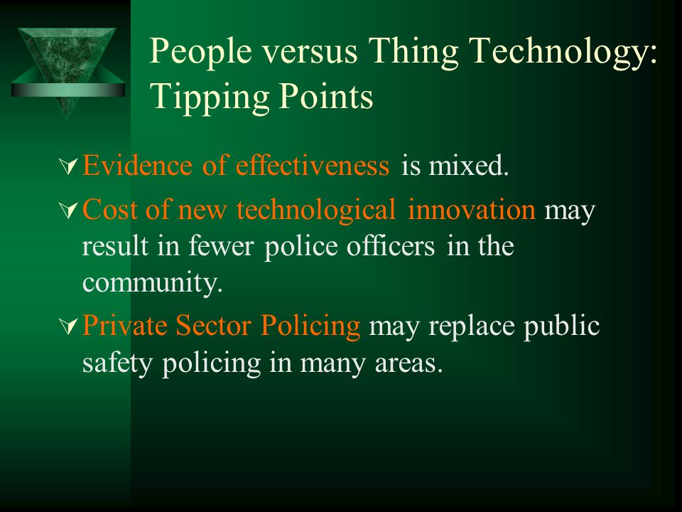 People versus Thing Technology: Tipping Points  Evidence of effectiveness is mixed.  Cost of new technological innovation may result in fewer police