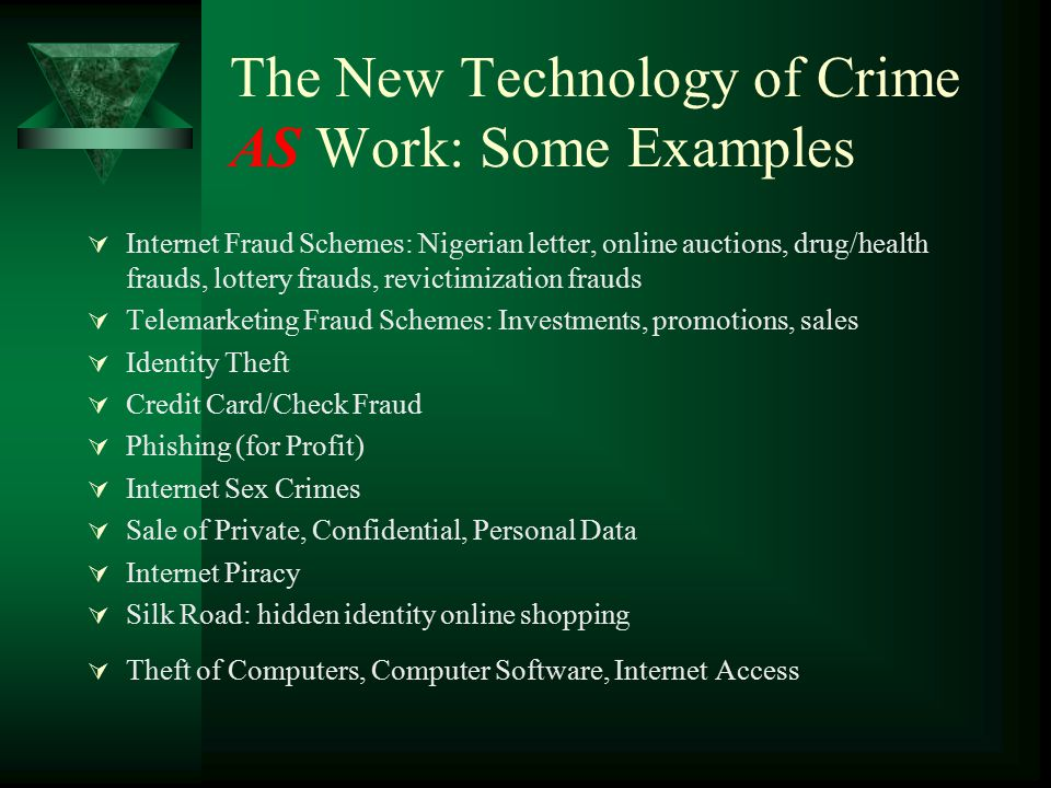 The New Technology of Crime AS Work: Some Examples  Internet Fraud Schemes: Nigerian letter, online auctions, drug/health frauds, lottery frauds, rev