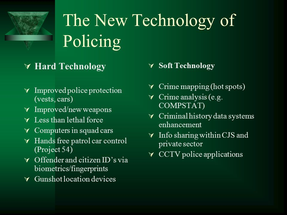 The New Technology of Policing  Hard Technology  Improved police protection (vests, cars)  Improved/new weapons  Less than lethal force  Computer