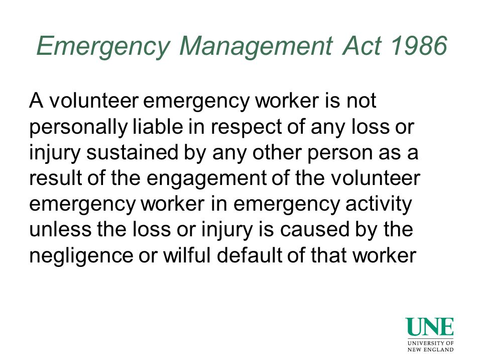 Emergency Management Act 1986 A volunteer emergency worker is not personally liable in respect of any loss or injury sustained by any other person as