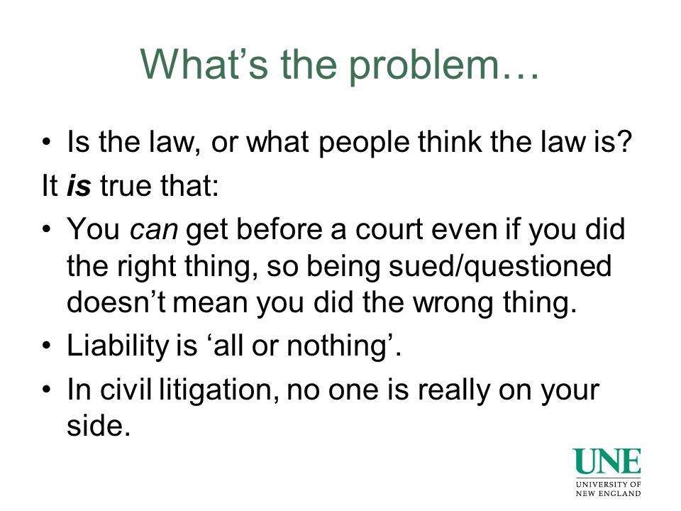 What's the problem… Is the law, or what people think the law is? It is true that: You can get before a court even if you did the right thing, so being
