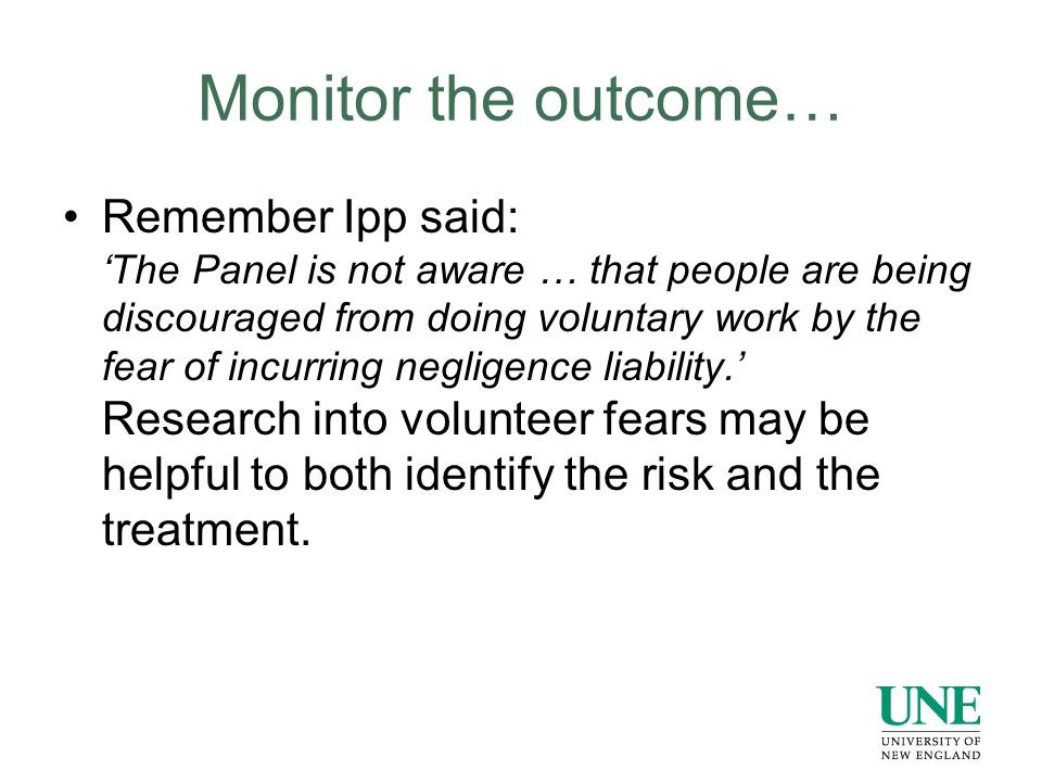 Monitor the outcome… Remember Ipp said: 'The Panel is not aware … that people are being discouraged from doing voluntary work by the fear of incurring negligence liability.' Research into volunteer fears may be helpful to both identify the risk and the treatment.