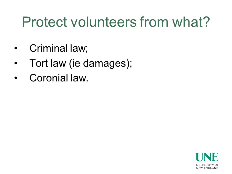 Protect volunteers from what? Criminal law; Tort law (ie damages); Coronial law.